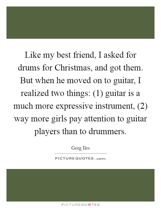 Like my best friend, I asked for drums for Christmas, and got them. But when he moved on to guitar, I realized two things: (1) guitar is a much more expressive instrument, (2) way more girls pay attention to guitar players than to drummers Picture Quote #1
