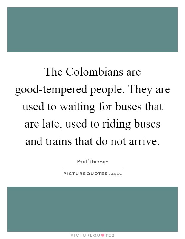 The Colombians are good-tempered people. They are used to waiting for buses that are late, used to riding buses and trains that do not arrive Picture Quote #1
