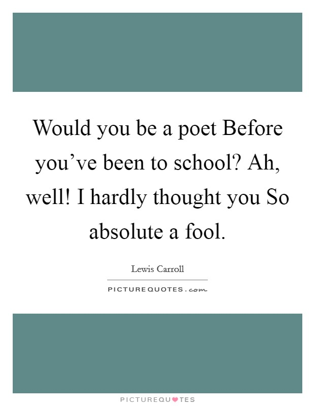 Would you be a poet Before you've been to school? Ah, well! I hardly thought you So absolute a fool Picture Quote #1