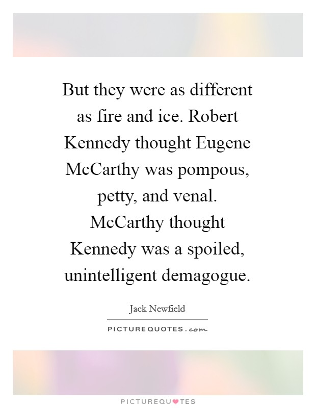 But they were as different as fire and ice. Robert Kennedy thought Eugene McCarthy was pompous, petty, and venal. McCarthy thought Kennedy was a spoiled, unintelligent demagogue Picture Quote #1