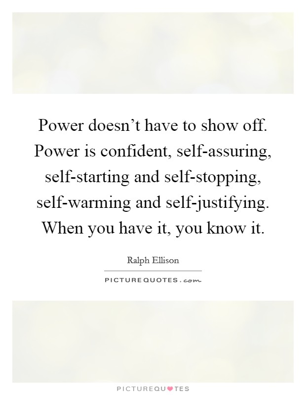 Power doesn't have to show off. Power is confident, self-assuring, self-starting and self-stopping, self-warming and self-justifying. When you have it, you know it Picture Quote #1