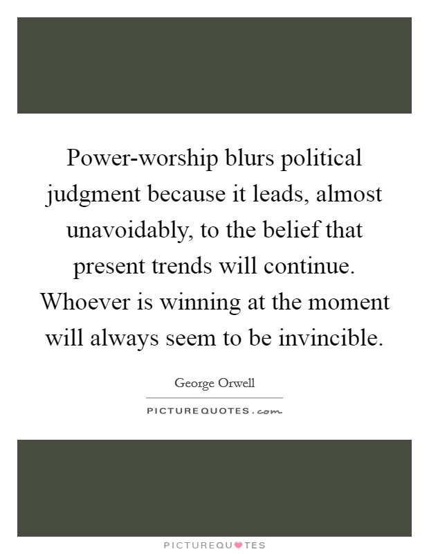 Power-worship blurs political judgment because it leads, almost unavoidably, to the belief that present trends will continue. Whoever is winning at the moment will always seem to be invincible Picture Quote #1