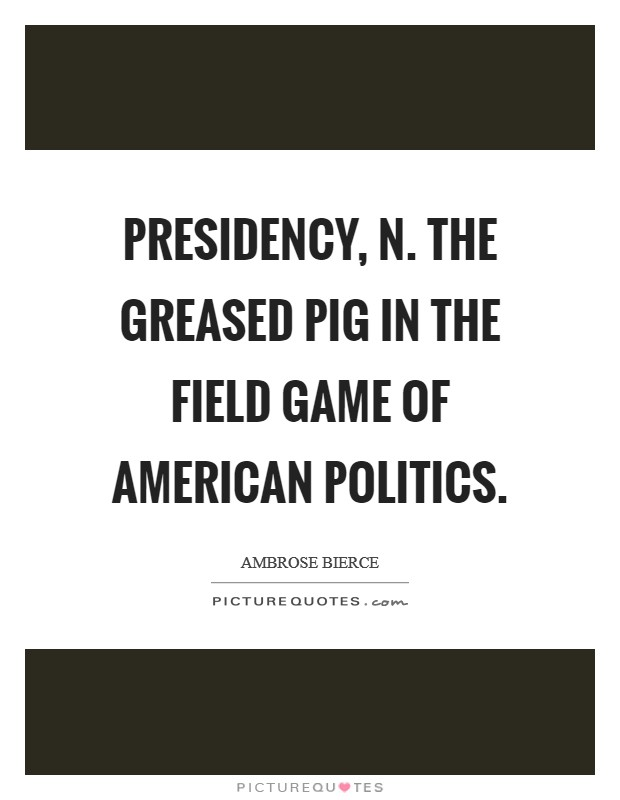 PRESIDENCY, n. The greased pig in the field game of American politics Picture Quote #1