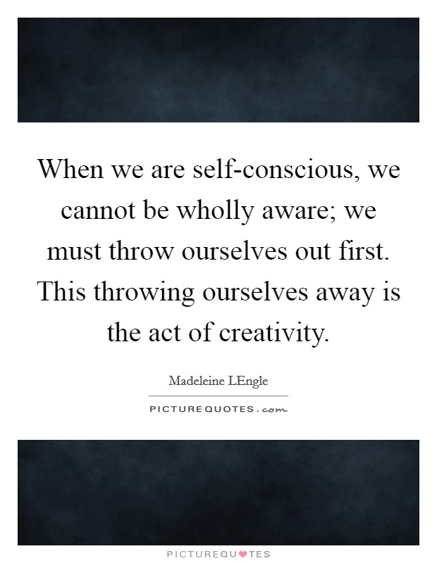 When we are self-conscious, we cannot be wholly aware; we must throw ourselves out first. This throwing ourselves away is the act of creativity Picture Quote #1