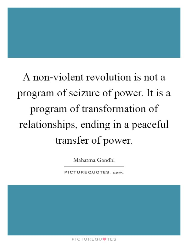 A non-violent revolution is not a program of seizure of power. It is a program of transformation of relationships, ending in a peaceful transfer of power Picture Quote #1