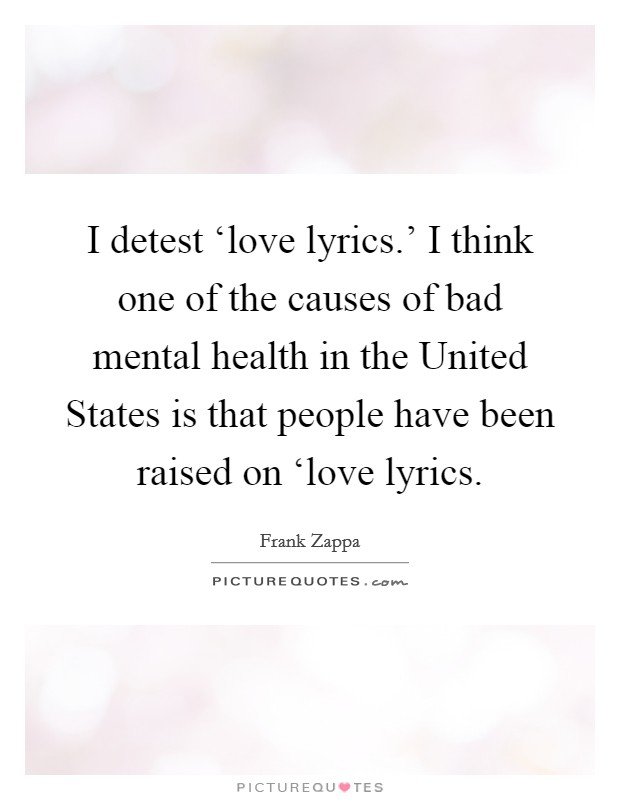 I detest 'love lyrics.' I think one of the causes of bad mental health in the United States is that people have been raised on 'love lyrics Picture Quote #1