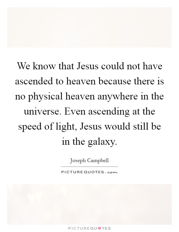 We know that Jesus could not have ascended to heaven because there is no physical heaven anywhere in the universe. Even ascending at the speed of light, Jesus would still be in the galaxy Picture Quote #1