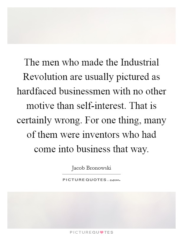 The men who made the Industrial Revolution are usually pictured as hardfaced businessmen with no other motive than self-interest. That is certainly wrong. For one thing, many of them were inventors who had come into business that way Picture Quote #1