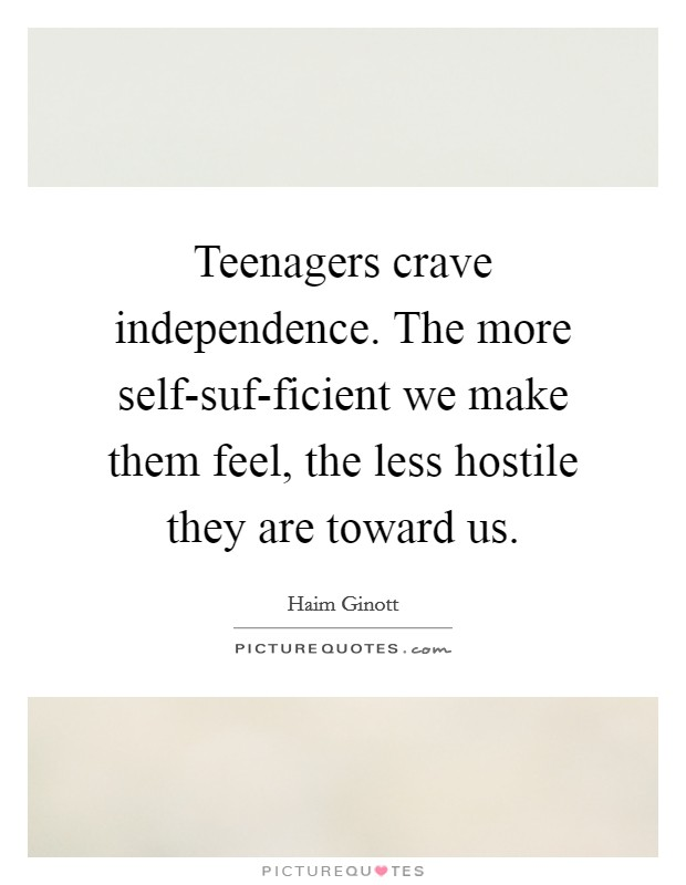 Teenagers crave independence. The more self-suf-ficient we make them feel, the less hostile they are toward us Picture Quote #1