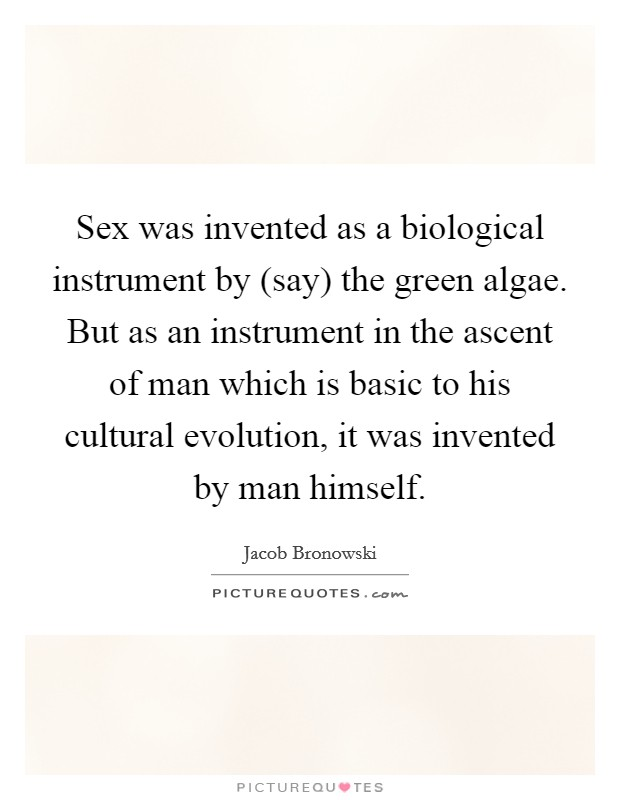 Sex was invented as a biological instrument by (say) the green algae. But as an instrument in the ascent of man which is basic to his cultural evolution, it was invented by man himself Picture Quote #1
