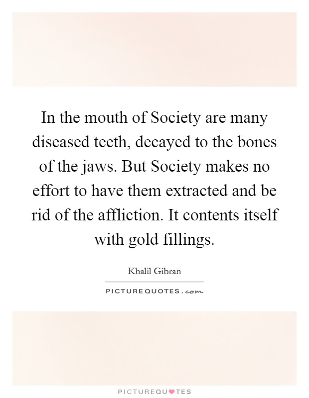 In the mouth of Society are many diseased teeth, decayed to the bones of the jaws. But Society makes no effort to have them extracted and be rid of the affliction. It contents itself with gold fillings Picture Quote #1