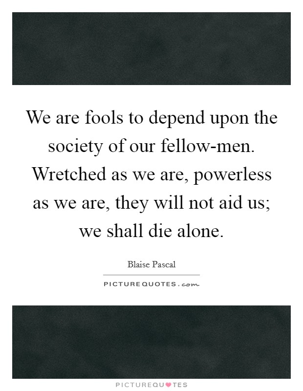 We are fools to depend upon the society of our fellow-men. Wretched as we are, powerless as we are, they will not aid us; we shall die alone Picture Quote #1