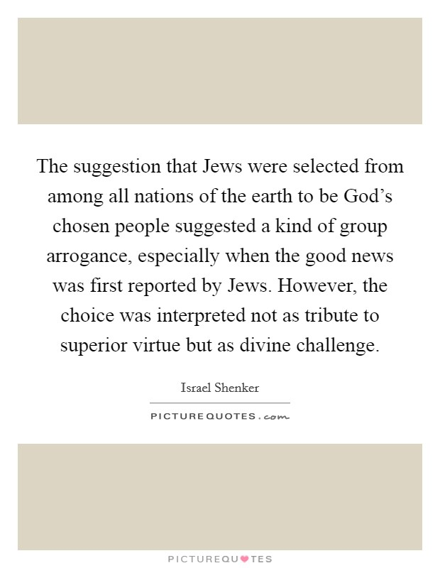 The suggestion that Jews were selected from among all nations of the earth to be God's chosen people suggested a kind of group arrogance, especially when the good news was first reported by Jews. However, the choice was interpreted not as tribute to superior virtue but as divine challenge Picture Quote #1