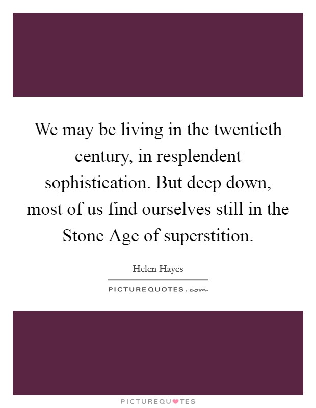 We may be living in the twentieth century, in resplendent sophistication. But deep down, most of us find ourselves still in the Stone Age of superstition Picture Quote #1