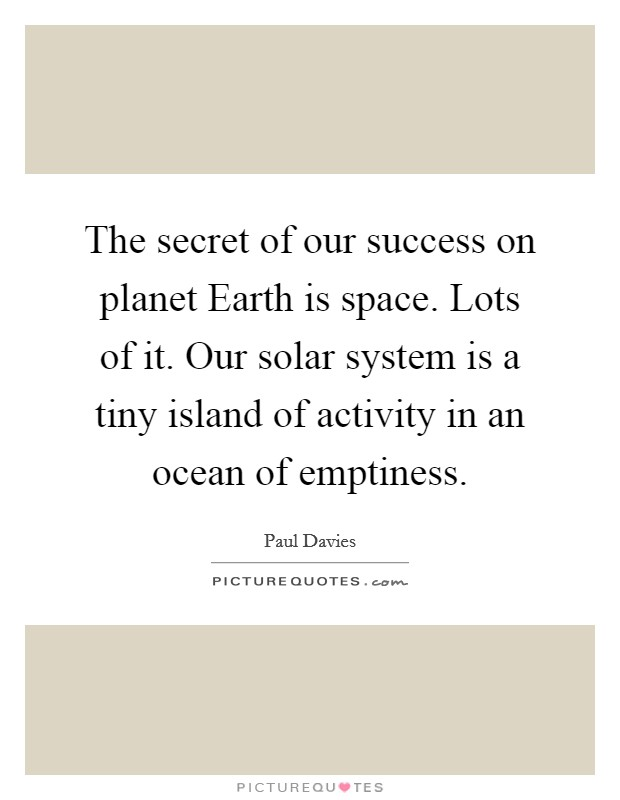 The secret of our success on planet Earth is space. Lots of it. Our solar system is a tiny island of activity in an ocean of emptiness Picture Quote #1