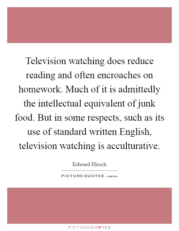 Television watching does reduce reading and often encroaches on homework. Much of it is admittedly the intellectual equivalent of junk food. But in some respects, such as its use of standard written English, television watching is acculturative Picture Quote #1