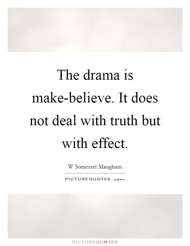 The drama is make-believe. It does not deal with truth but with effect Picture Quote #1