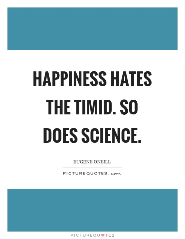 Happiness hates the timid. So does science Picture Quote #1