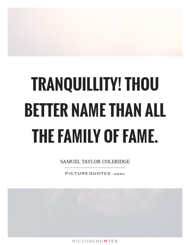 Tranquillity! thou better name Than all the family of Fame Picture Quote #1