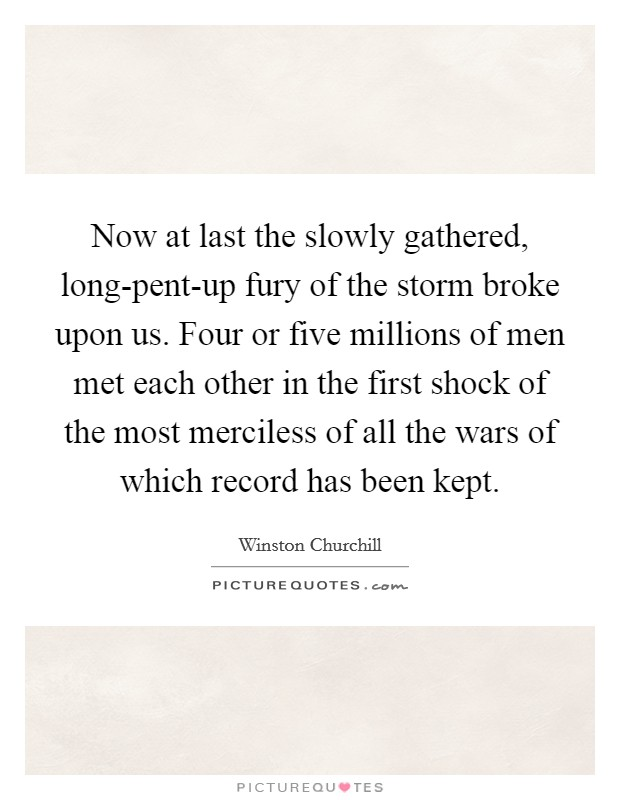 Now at last the slowly gathered, long-pent-up fury of the storm broke upon us. Four or five millions of men met each other in the first shock of the most merciless of all the wars of which record has been kept Picture Quote #1