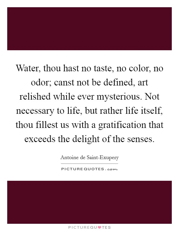 Water, thou hast no taste, no color, no odor; canst not be defined, art relished while ever mysterious. Not necessary to life, but rather life itself, thou fillest us with a gratification that exceeds the delight of the senses Picture Quote #1