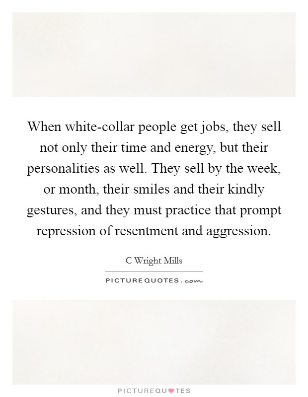 When white-collar people get jobs, they sell not only their time and energy, but their personalities as well. They sell by the week, or month, their smiles and their kindly gestures, and they must practice that prompt repression of resentment and aggression Picture Quote #1