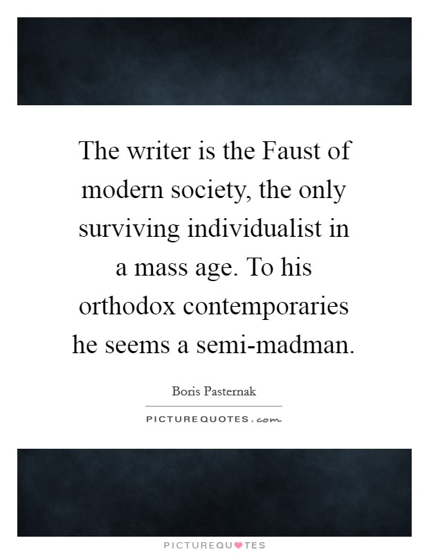 The writer is the Faust of modern society, the only surviving individualist in a mass age. To his orthodox contemporaries he seems a semi-madman Picture Quote #1