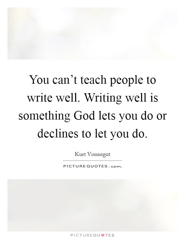 You can't teach people to write well. Writing well is something God lets you do or declines to let you do Picture Quote #1