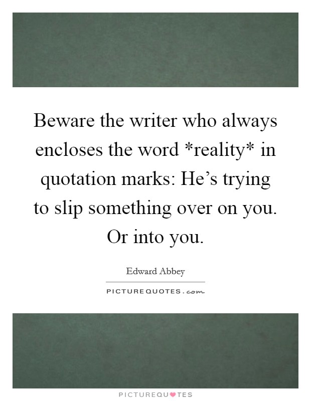 Beware the writer who always encloses the word *reality* in quotation marks: He's trying to slip something over on you. Or into you Picture Quote #1