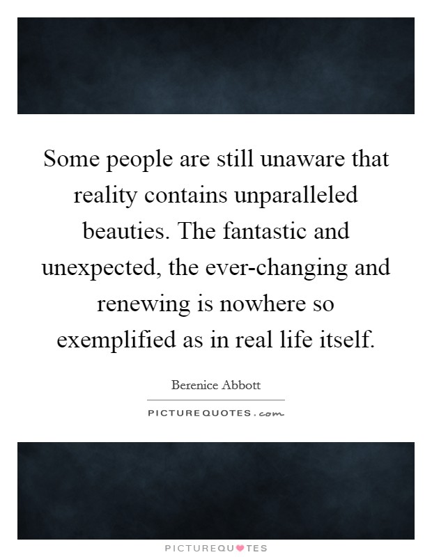 Some people are still unaware that reality contains unparalleled beauties. The fantastic and unexpected, the ever-changing and renewing is nowhere so exemplified as in real life itself Picture Quote #1