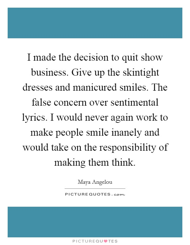 I made the decision to quit show business. Give up the skintight dresses and manicured smiles. The false concern over sentimental lyrics. I would never again work to make people smile inanely and would take on the responsibility of making them think Picture Quote #1