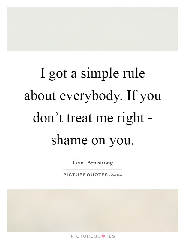 I got a simple rule about everybody. If you don't treat me right - shame on you Picture Quote #1