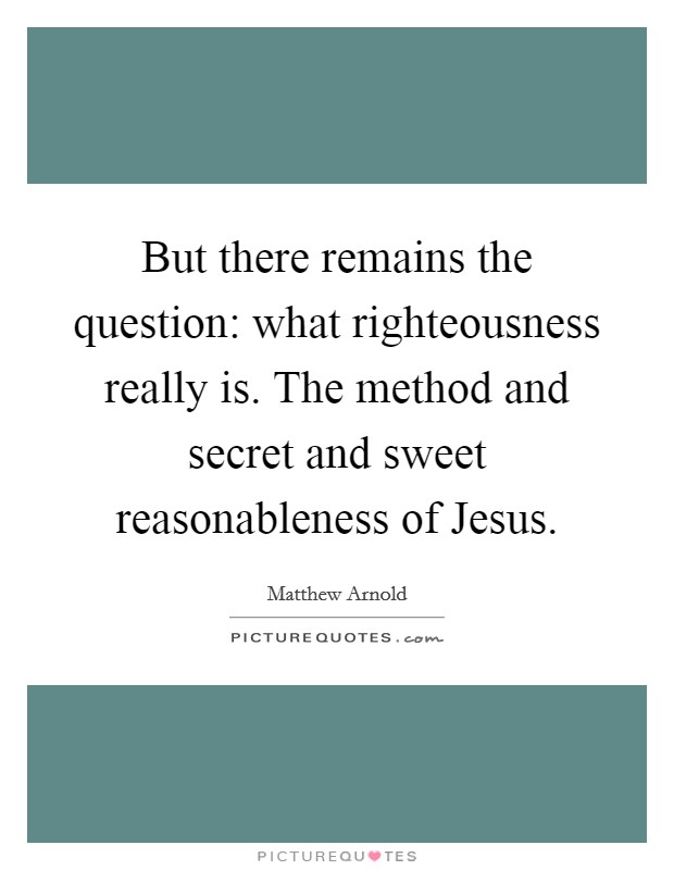 But there remains the question: what righteousness really is. The method and secret and sweet reasonableness of Jesus Picture Quote #1