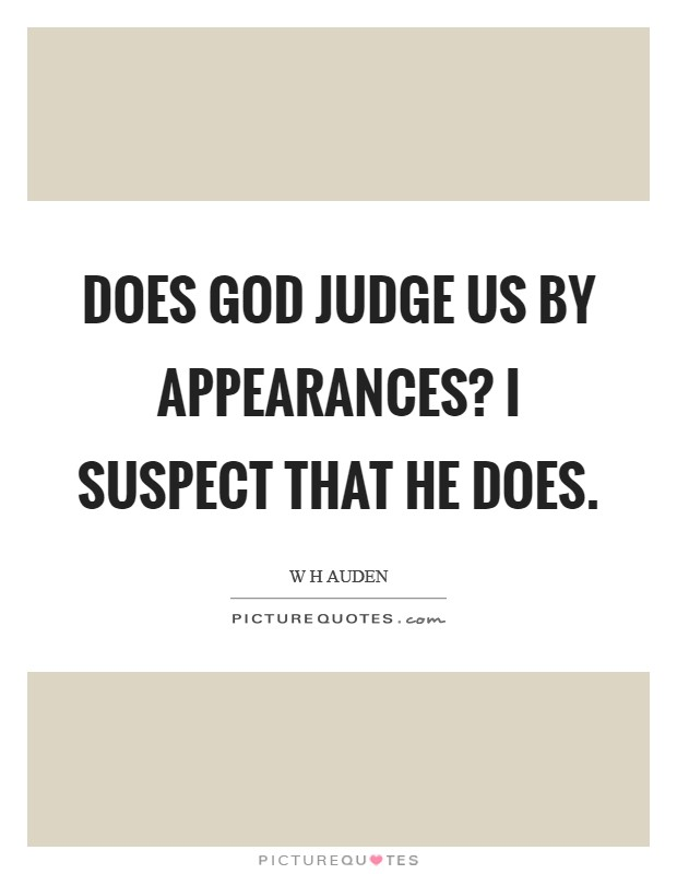Does God judge us by appearances? I Suspect that He does Picture Quote #1