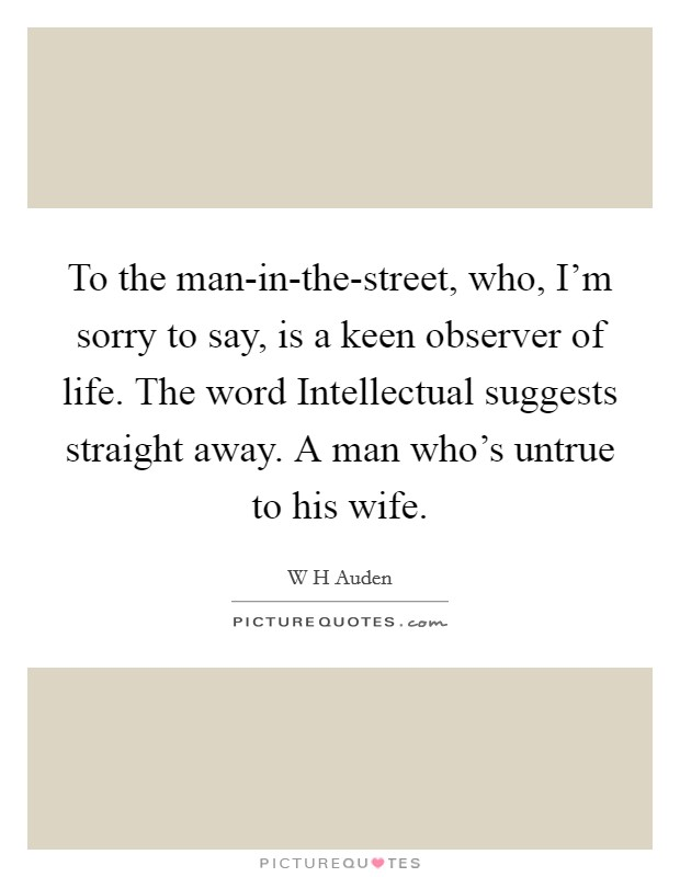 To the man-in-the-street, who, I'm sorry to say, is a keen observer of life. The word Intellectual suggests straight away. A man who's untrue to his wife Picture Quote #1