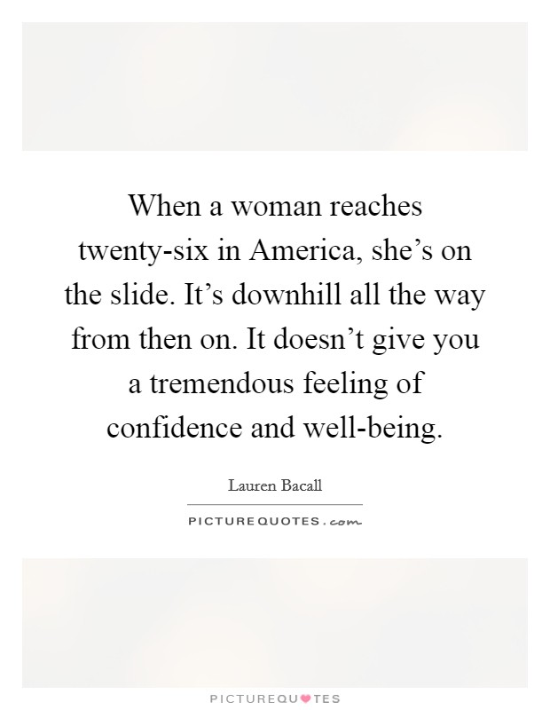 When a woman reaches twenty-six in America, she's on the slide. It's downhill all the way from then on. It doesn't give you a tremendous feeling of confidence and well-being Picture Quote #1