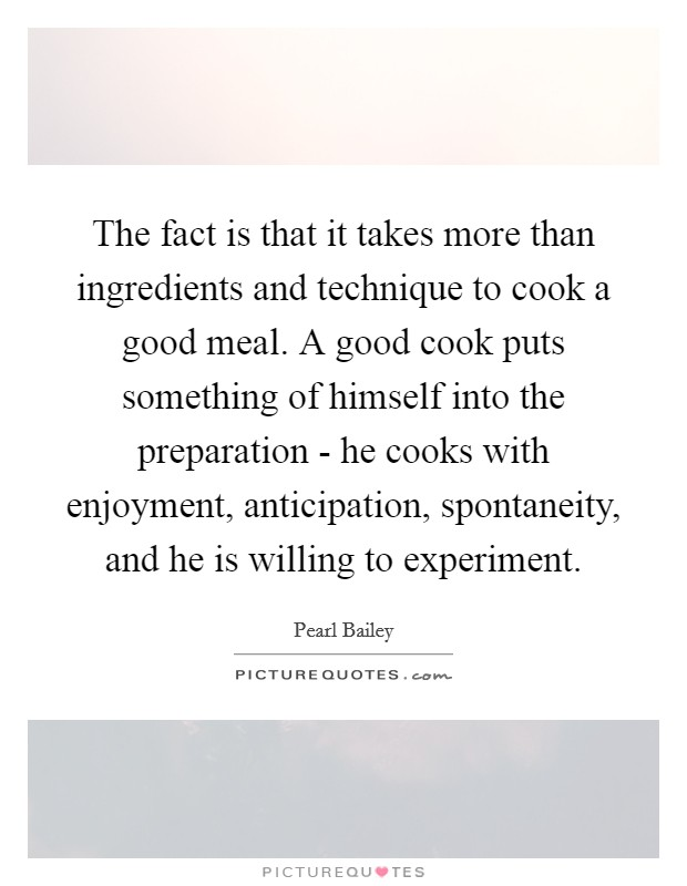 The fact is that it takes more than ingredients and technique to cook a good meal. A good cook puts something of himself into the preparation - he cooks with enjoyment, anticipation, spontaneity, and he is willing to experiment Picture Quote #1