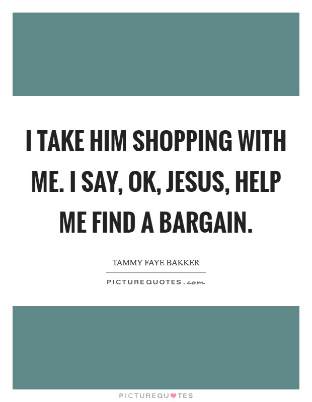 I take Him shopping with me. I say, OK, Jesus, help me find a bargain Picture Quote #1