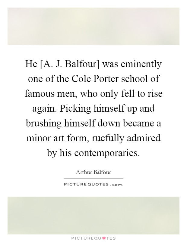 He [A. J. Balfour] was eminently one of the Cole Porter school of famous men, who only fell to rise again. Picking himself up and brushing himself down became a minor art form, ruefully admired by his contemporaries Picture Quote #1