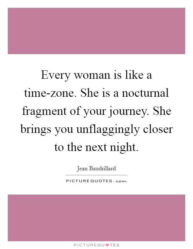Every woman is like a time-zone. She is a nocturnal fragment of your journey. She brings you unflaggingly closer to the next night Picture Quote #1