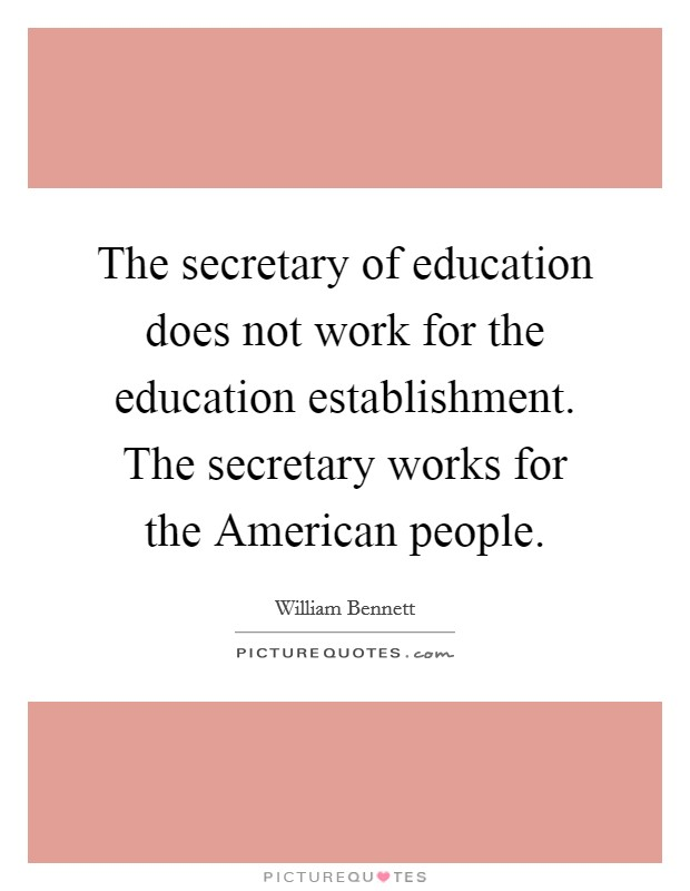 The secretary of education does not work for the education establishment. The secretary works for the American people Picture Quote #1