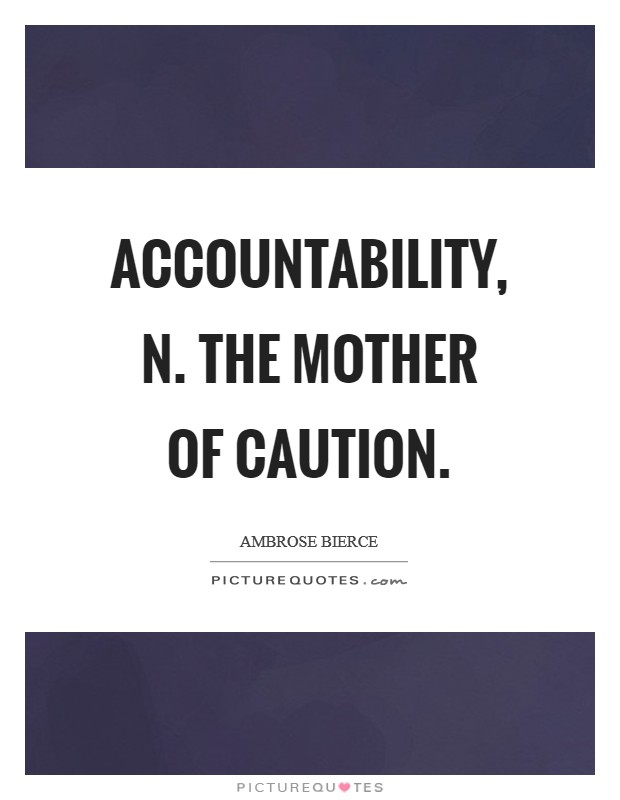 ACCOUNTABILITY, n. The mother of caution Picture Quote #1