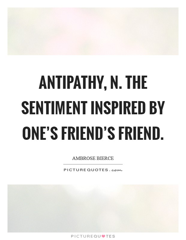 ANTIPATHY, n. The sentiment inspired by one's friend's friend Picture Quote #1
