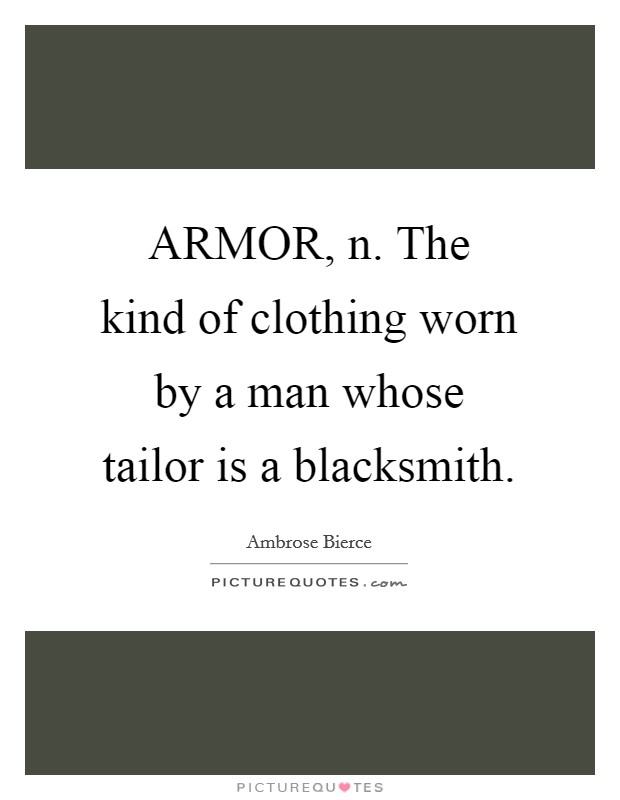 ARMOR, n. The kind of clothing worn by a man whose tailor is a blacksmith Picture Quote #1