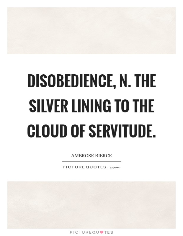 DISOBEDIENCE, n. The silver lining to the cloud of servitude Picture Quote #1