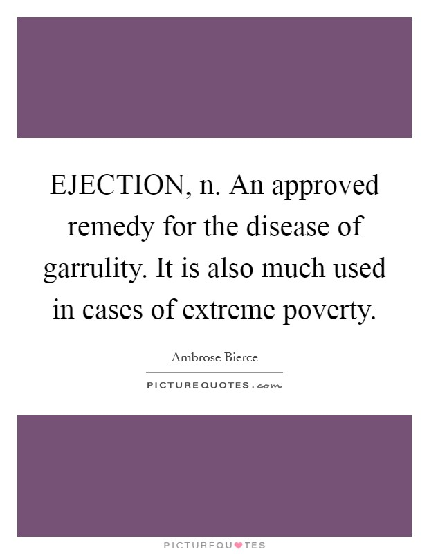 EJECTION, n. An approved remedy for the disease of garrulity. It is also much used in cases of extreme poverty Picture Quote #1