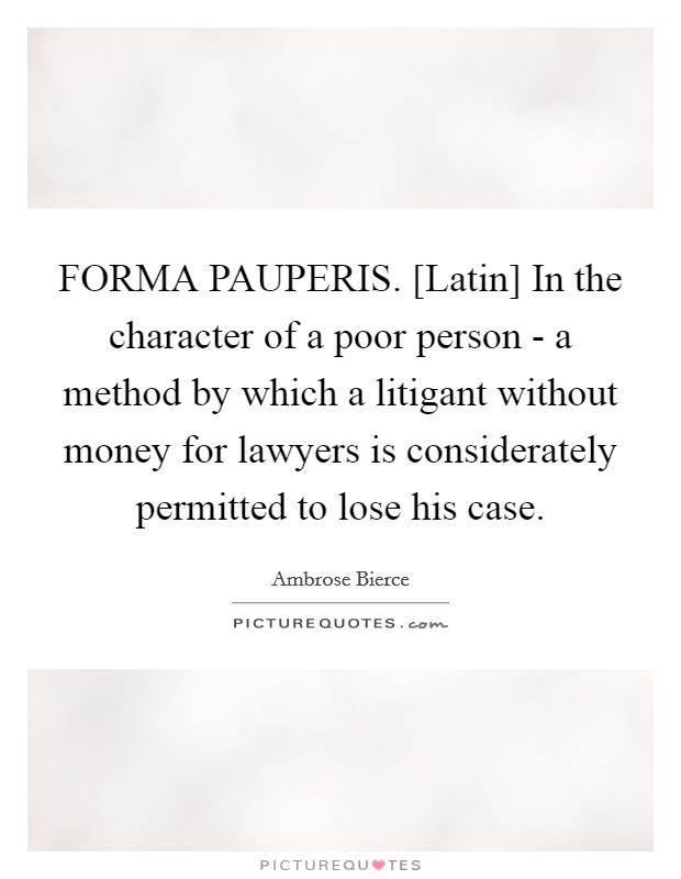 FORMA PAUPERIS. [Latin] In the character of a poor person - a method by which a litigant without money for lawyers is considerately permitted to lose his case Picture Quote #1