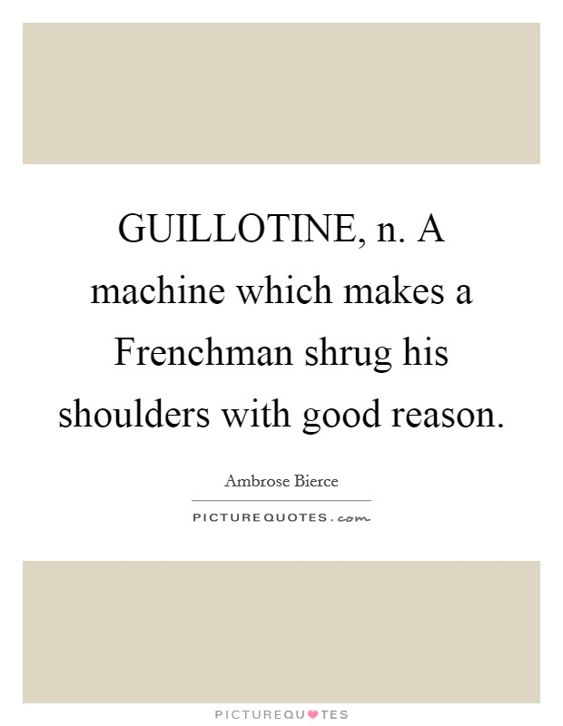GUILLOTINE, n. A machine which makes a Frenchman shrug his shoulders with good reason Picture Quote #1