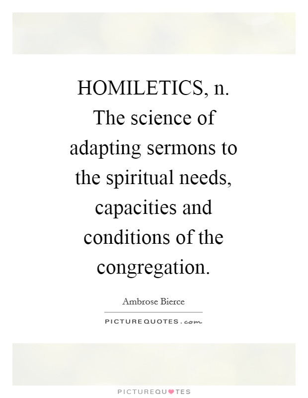 HOMILETICS, n. The science of adapting sermons to the spiritual needs, capacities and conditions of the congregation Picture Quote #1