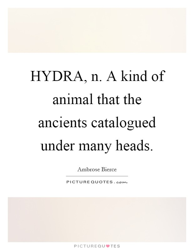 HYDRA, n. A kind of animal that the ancients catalogued under many heads Picture Quote #1